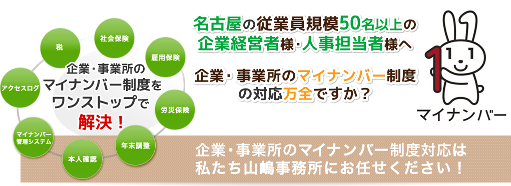名古屋の従業員規模50名以上の企業経営者様・人事担当者様へ 企業・事業所のマイナンバー制度の対応万全ですか? 企業のマイナンバー制度対応は私たち山嶋事務所にお任せください!